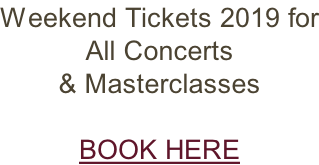 Weekend Tickets 2019 for All Concerts  & Masterclasses  BOOK HERE